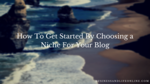 How To Get Started By Choosing a Niche For Your Blog