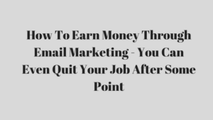 How To Earn Money Through Email Marketing – You Can Even Quit Your Job After Some Point