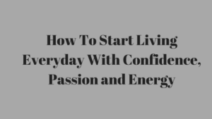 How To Start Living Everyday With Confidence, Passion and Energy