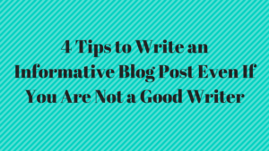 4 Tips to Write an Informative Blog Post Even If You Are Not a Good Writer